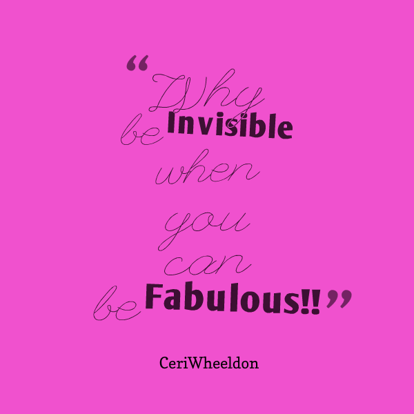 why be invisible when you can be fabulous quote